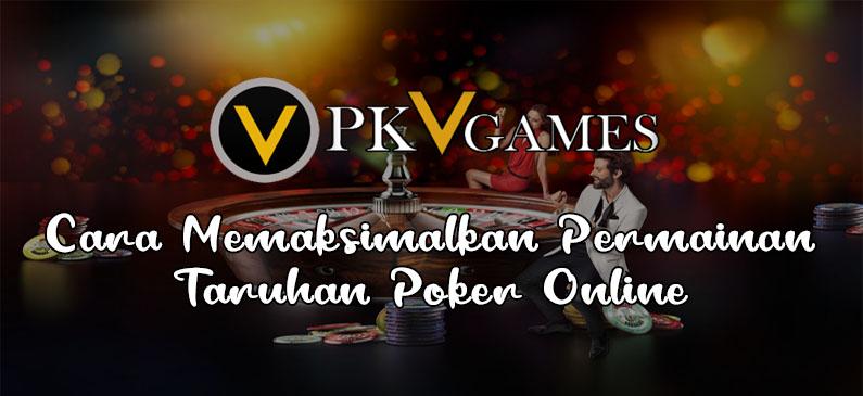 Cara Memaksimalkan Permainan Taruhan Poker Online